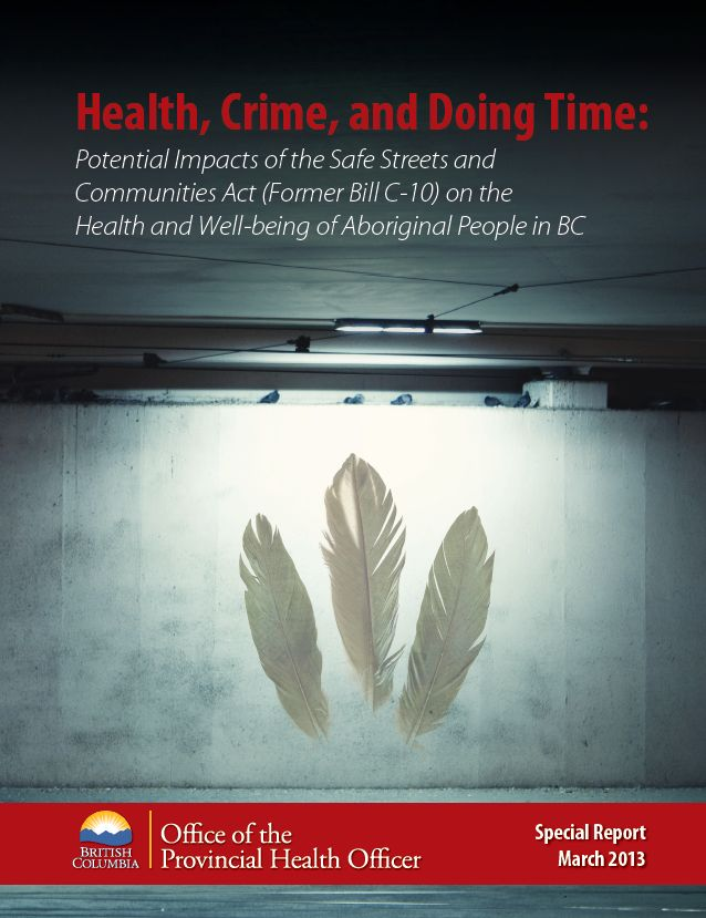 Health, Crime, and Doing Time: Potential Impacts of the Safe Streets and Communities Act (Former Bill C-10) on the Health and Well-being of Aboriginal People in BC (March 2013)