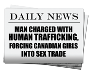 Image of a newspaper headline.  Daily News: Man Charged with Human Trafficking, Forcing Canadian Girls into Sex Trade
