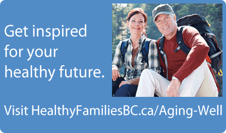 Get inspired for your healthy future - Visit HealthyFamiliesBC.ca/Aging Well
